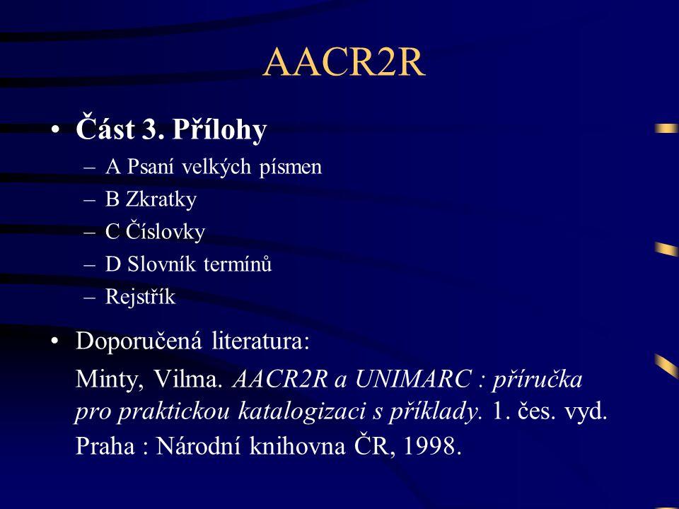 AACR2R •Část 3. Přílohy –A Psaní velkých písmen –B Zkratky –C Číslovky –D Slovník termínů –Rejstřík •Doporučená literatura: Minty, Vilma. AACR2R a UNI