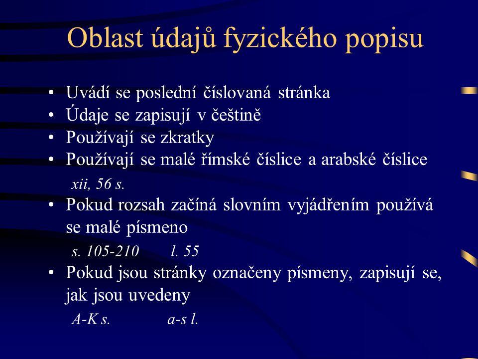 Oblast údajů fyzického popisu •Uvádí se poslední číslovaná stránka •Údaje se zapisují v češtině •Používají se zkratky •Používají se malé římské číslice a arabské číslice xii, 56 s.