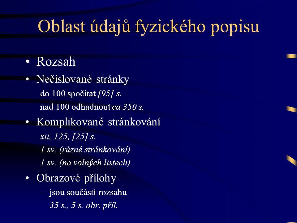 Oblast údajů fyzického popisu •Rozsah •Nečíslované stránky do 100 spočítat [95] s. nad 100 odhadnout ca 350 s. •Komplikované stránkování xii, 125, [25