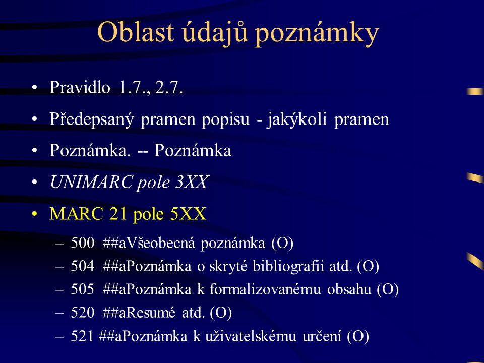 Oblast údajů poznámky •Pravidlo 1.7., 2.7. •Předepsaný pramen popisu - jakýkoli pramen •Poznámka. -- Poznámka •UNIMARC pole 3XX •MARC 21 pole 5XX –500