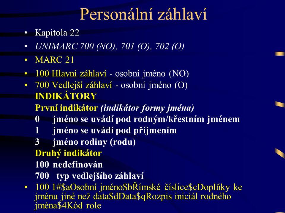 Personální záhlaví •Kapitola 22 •UNIMARC 700 (NO), 701 (O), 702 (O) •MARC 21 •100 Hlavní záhlaví - osobní jméno (NO) •700 Vedlejší záhlaví - osobní jm