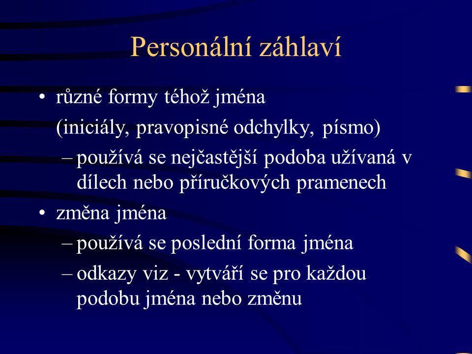 Personální záhlaví •různé formy téhož jména (iniciály, pravopisné odchylky, písmo) –používá se nejčastější podoba užívaná v dílech nebo příručkových p
