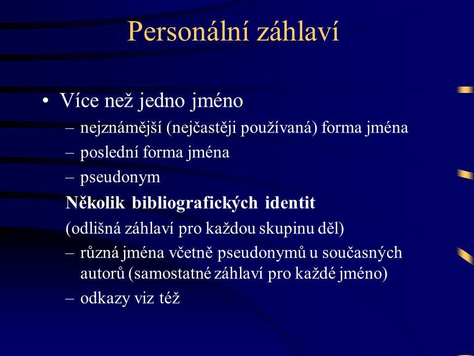 Personální záhlaví •Více než jedno jméno –nejznámější (nejčastěji používaná) forma jména –poslední forma jména –pseudonym Několik bibliografických identit (odlišná záhlaví pro každou skupinu děl) –různá jména včetně pseudonymů u současných autorů (samostatné záhlaví pro každé jméno) –odkazy viz též