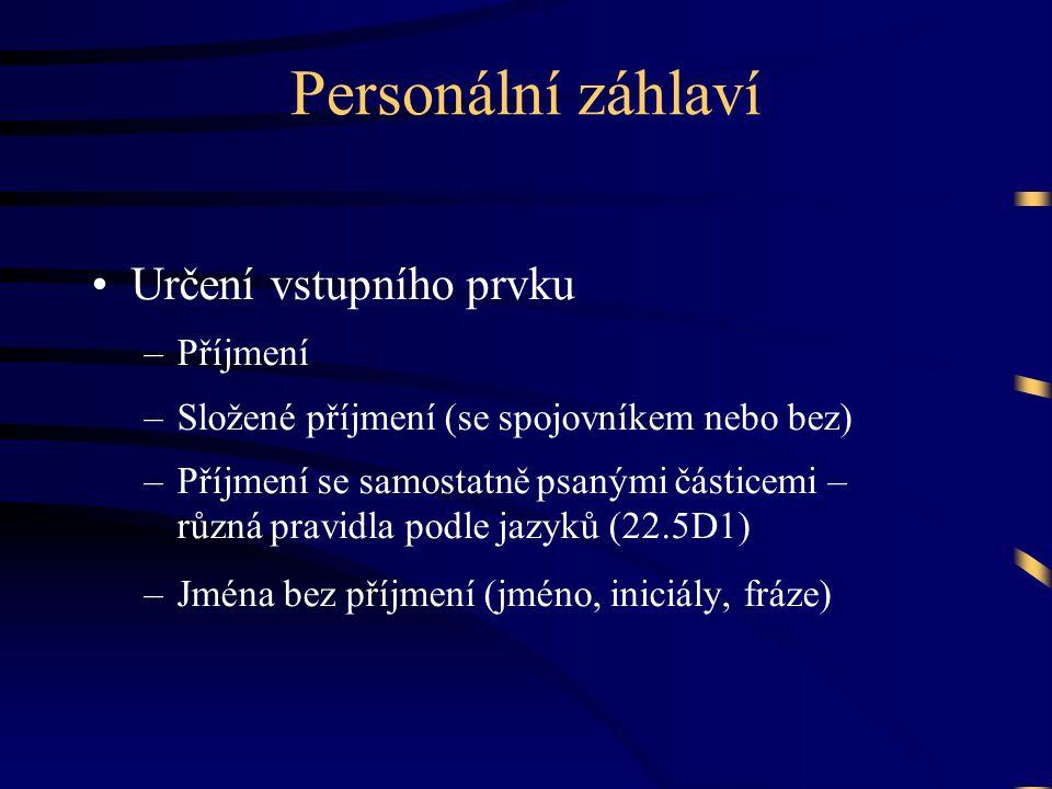 Personální záhlaví •Určení vstupního prvku –Příjmení –Složené příjmení (se spojovníkem nebo bez) –Příjmení se samostatně psanými částicemi – různá pravidla podle jazyků (22.5D1) –Jména bez příjmení (jméno, iniciály, fráze)