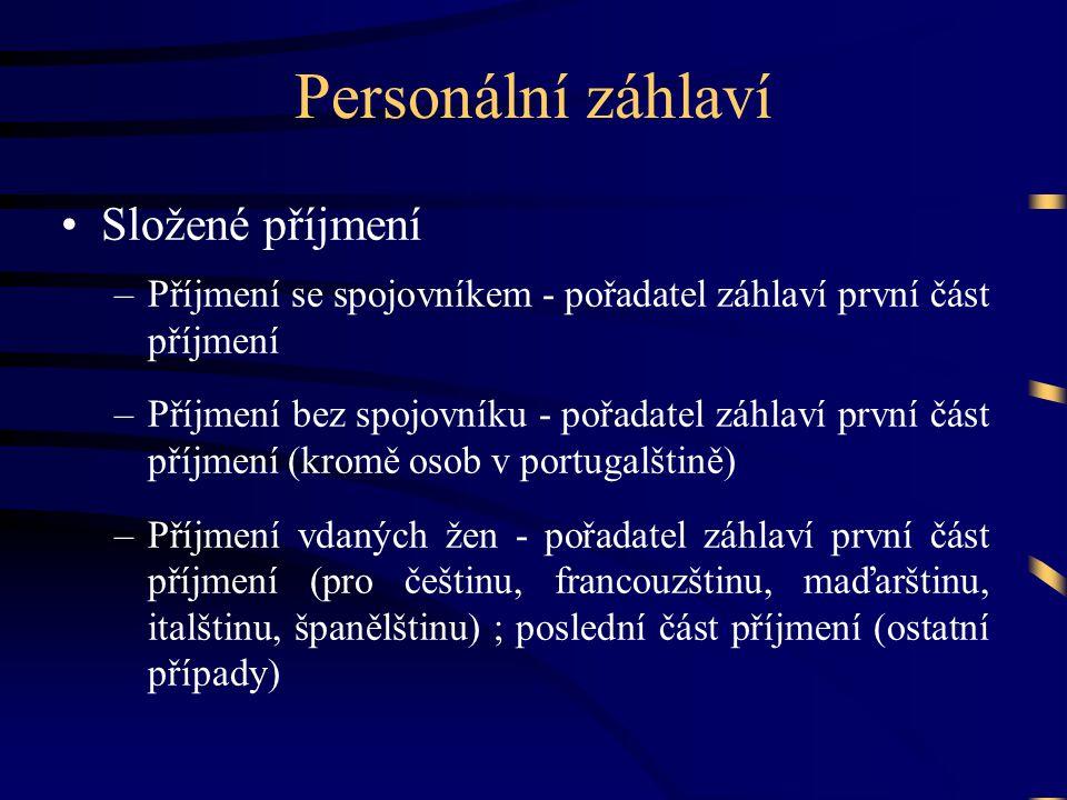 Personální záhlaví •Složené příjmení –Příjmení se spojovníkem - pořadatel záhlaví první část příjmení –Příjmení bez spojovníku - pořadatel záhlaví první část příjmení (kromě osob v portugalštině) –Příjmení vdaných žen - pořadatel záhlaví první část příjmení (pro češtinu, francouzštinu, maďarštinu, italštinu, španělštinu) ; poslední část příjmení (ostatní případy)