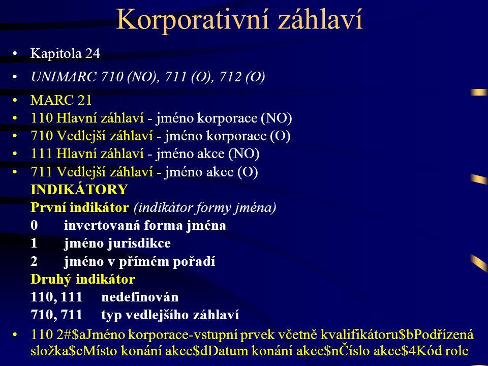 Korporativní záhlaví •Kapitola 24 •UNIMARC 710 (NO), 711 (O), 712 (O) •MARC 21 •110 Hlavní záhlaví - jméno korporace (NO) •710 Vedlejší záhlaví - jméno korporace (O) •111 Hlavní záhlaví - jméno akce (NO) •711 Vedlejší záhlaví - jméno akce (O) INDIKÁTORY První indikátor (indikátor formy jména) 0 invertovaná forma jména 1 jméno jurisdikce 2 jméno v přímém pořadí Druhý indikátor 110, 111 nedefinován 710, 711 typ vedlejšího záhlaví •110 2#$aJméno korporace-vstupní prvek včetně kvalifikátoru$bPodřízená složka$cMísto konání akce$dDatum konání akce$nČíslo akce$4Kód role
