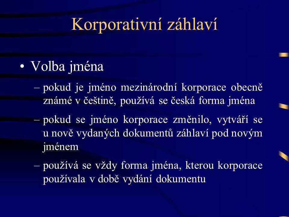 Korporativní záhlaví •Volba jména –pokud je jméno mezinárodní korporace obecně známé v češtině, používá se česká forma jména –pokud se jméno korporace změnilo, vytváří se u nově vydaných dokumentů záhlaví pod novým jménem –používá se vždy forma jména, kterou korporace používala v době vydání dokumentu