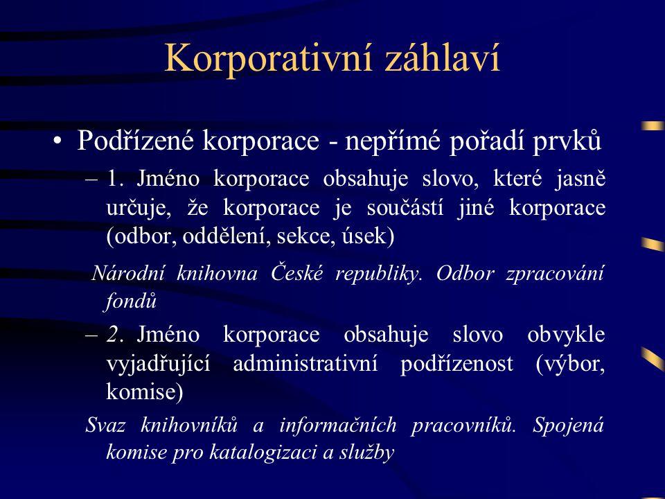 Korporativní záhlaví •Podřízené korporace - nepřímé pořadí prvků –1.Jméno korporace obsahuje slovo, které jasně určuje, že korporace je součástí jiné korporace (odbor, oddělení, sekce, úsek) Národní knihovna České republiky.