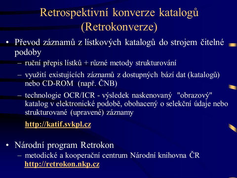 Retrospektivní konverze katalogů (Retrokonverze) •Převod záznamů z lístkových katalogů do strojem čitelné podoby –ruční přepis lístků + různé metody strukturování –využití existujících záznamů z dostupných bází dat (katalogů) nebo CD-ROM (např.