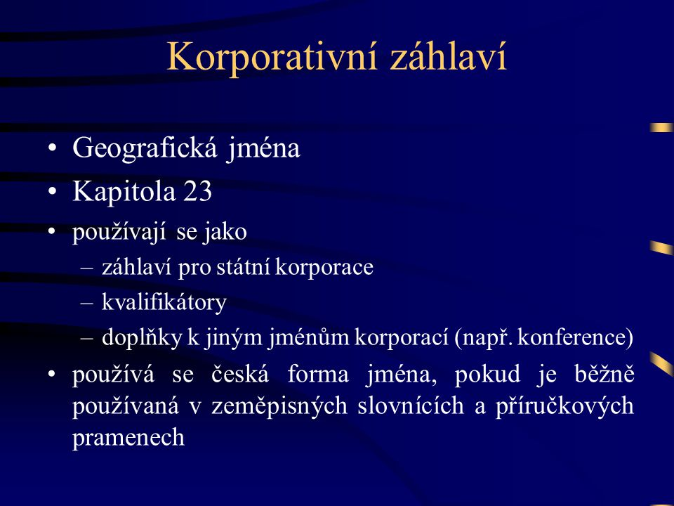 Korporativní záhlaví •Geografická jména •Kapitola 23 •používají se jako –záhlaví pro státní korporace –kvalifikátory –doplňky k jiným jménům korporací (např.