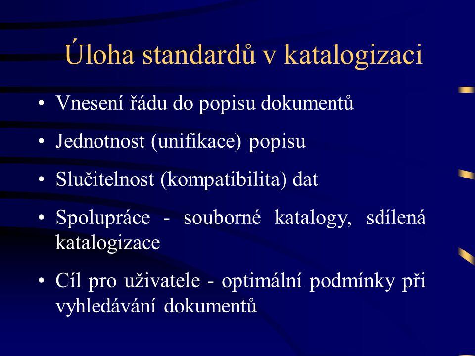Úloha standardů v katalogizaci •Vnesení řádu do popisu dokumentů •Jednotnost (unifikace) popisu •Slučitelnost (kompatibilita) dat •Spolupráce - souborné katalogy, sdílená katalogizace •Cíl pro uživatele - optimální podmínky při vyhledávání dokumentů