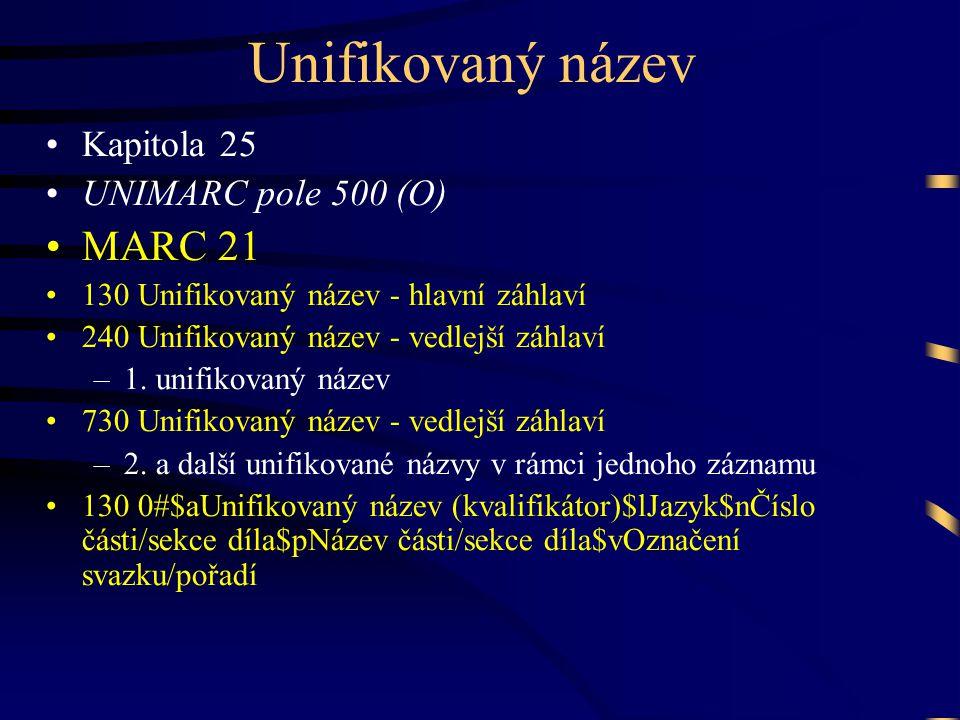 Unifikovaný název •Kapitola 25 •UNIMARC pole 500 (O) •MARC 21 •130 Unifikovaný název - hlavní záhlaví •240 Unifikovaný název - vedlejší záhlaví –1.