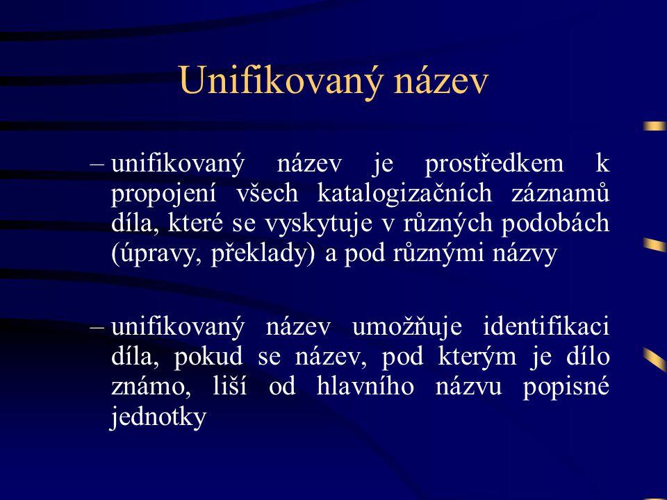 Unifikovaný název –unifikovaný název je prostředkem k propojení všech katalogizačních záznamů díla, které se vyskytuje v různých podobách (úpravy, pře