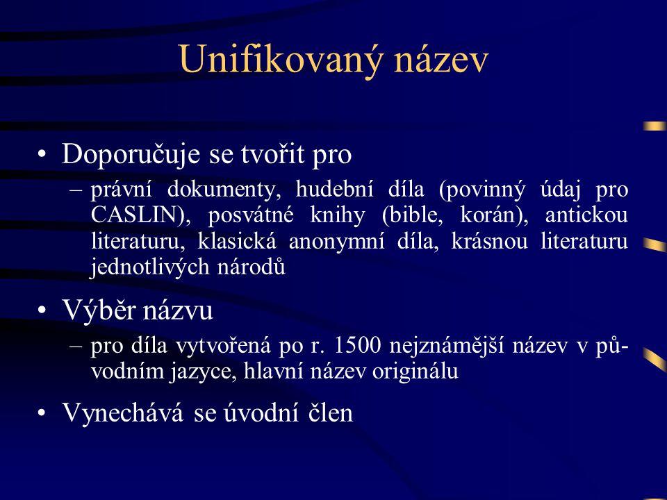 Unifikovaný název •Doporučuje se tvořit pro –právní dokumenty, hudební díla (povinný údaj pro CASLIN), posvátné knihy (bible, korán), antickou literat