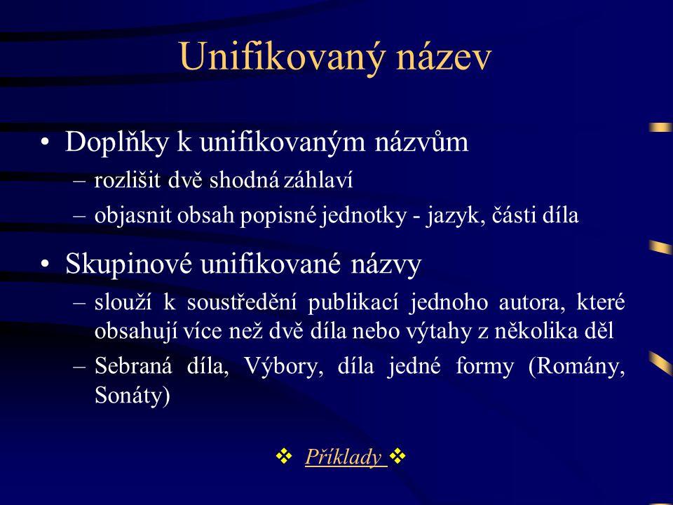 Unifikovaný název •Doplňky k unifikovaným názvům –rozlišit dvě shodná záhlaví –objasnit obsah popisné jednotky - jazyk, části díla •Skupinové unifikov