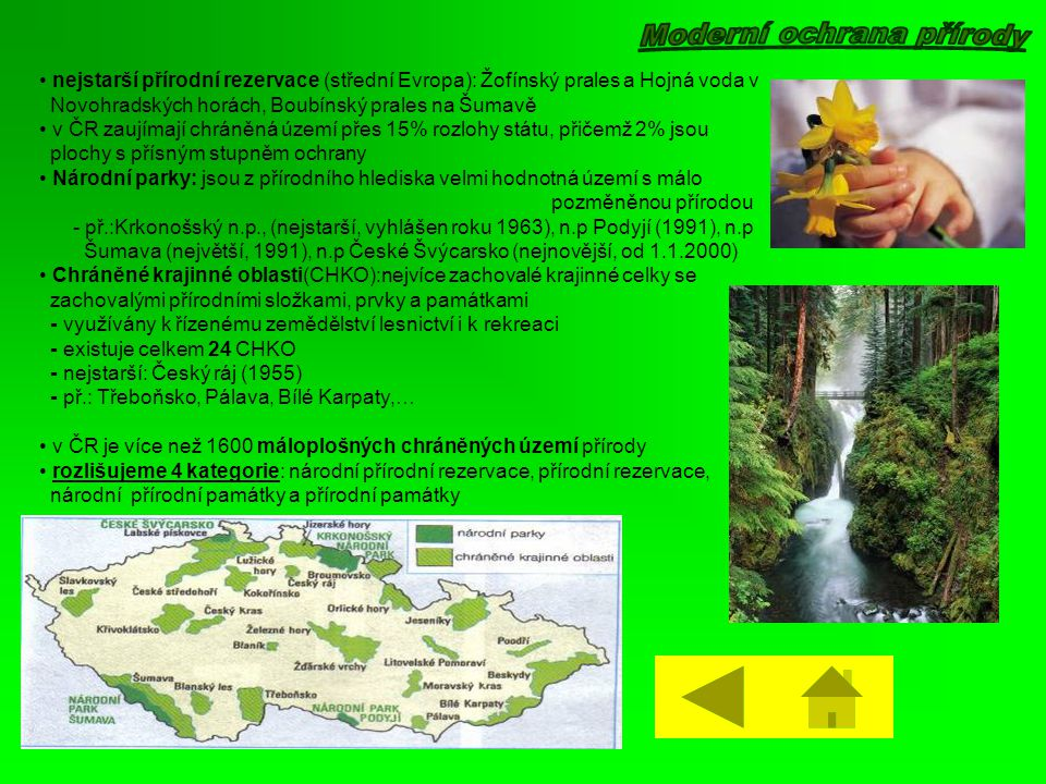 • nejstarší přírodní rezervace (střední Evropa): Žofínský prales a Hojná voda v Novohradských horách, Boubínský prales na Šumavě • v ČR zaujímají chráněná území přes 15% rozlohy státu, přičemž 2% jsou plochy s přísným stupněm ochrany • Národní parky: jsou z přírodního hlediska velmi hodnotná území s málo pozměněnou přírodou - př.:Krkonošský n.p., (nejstarší, vyhlášen roku 1963), n.p Podyjí (1991), n.p Šumava (největší, 1991), n.p České Švýcarsko (nejnovější, od 1.1.2000) • Chráněné krajinné oblasti(CHKO):nejvíce zachovalé krajinné celky se zachovalými přírodními složkami, prvky a památkami - využívány k řízenému zemědělství lesnictví i k rekreaci - existuje celkem 24 CHKO - nejstarší: Český ráj (1955) - př.: Třeboňsko, Pálava, Bílé Karpaty,… • v ČR je více než 1600 máloplošných chráněných území přírody • rozlišujeme 4 kategorie: národní přírodní rezervace, přírodní rezervace, národní přírodní památky a přírodní památky