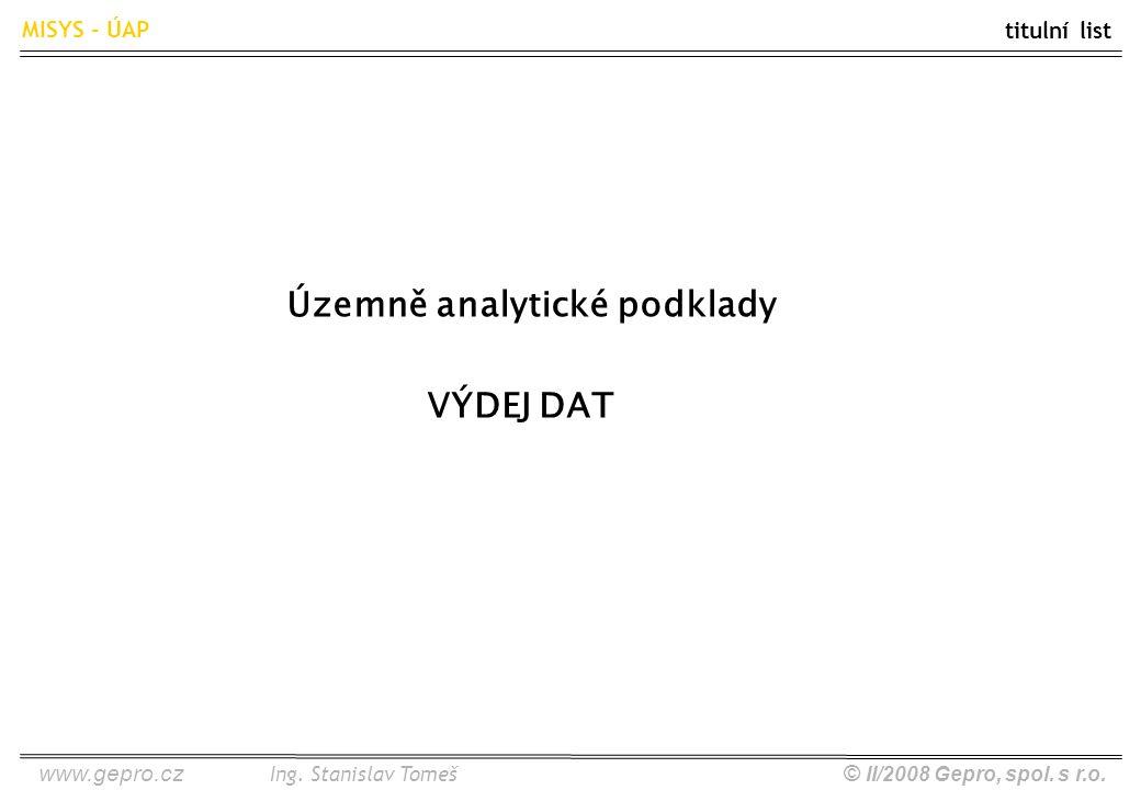 www.gepro.cz© II/2008 Gepro, spol. s r.o. MISYS - ÚAP Ing. Stanislav Tomeš Územně analytické podklady VÝDEJ DAT titulní list