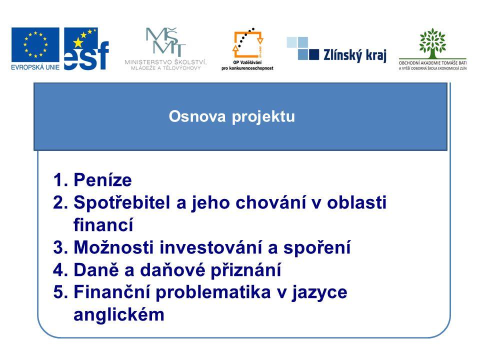 Osnova projektu 1. Peníze 2. Spotřebitel a jeho chování v oblasti financí 3. Možnosti investování a spoření 4. Daně a daňové přiznání 5. Finanční prob