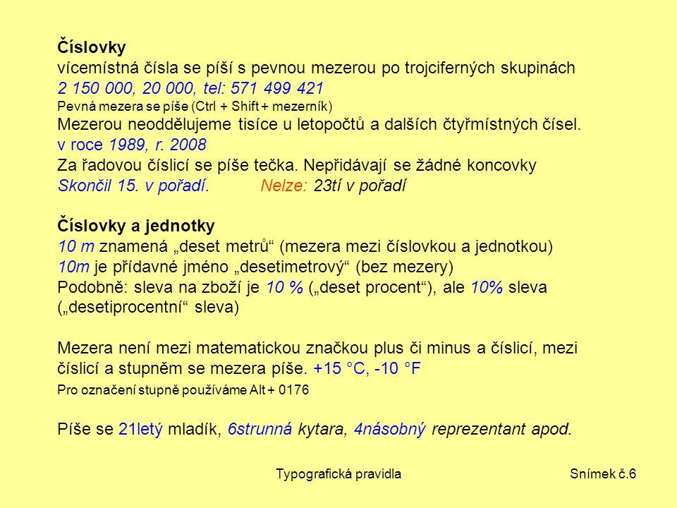 Typografická pravidlaSnímek č.6 Číslovky vícemístná čísla se píší s pevnou mezerou po trojciferných skupinách 2 150 000, 20 000, tel: 571 499 421 Pevná mezera se píše (Ctrl + Shift + mezerník) Mezerou neoddělujeme tisíce u letopočtů a dalších čtyřmístných čísel.