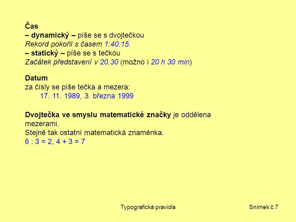 Typografická pravidlaSnímek č.7 Čas – dynamický – píše se s dvojtečkou Rekord pokořil s časem 1:40:15. – statický – píše se s tečkou Začátek představe