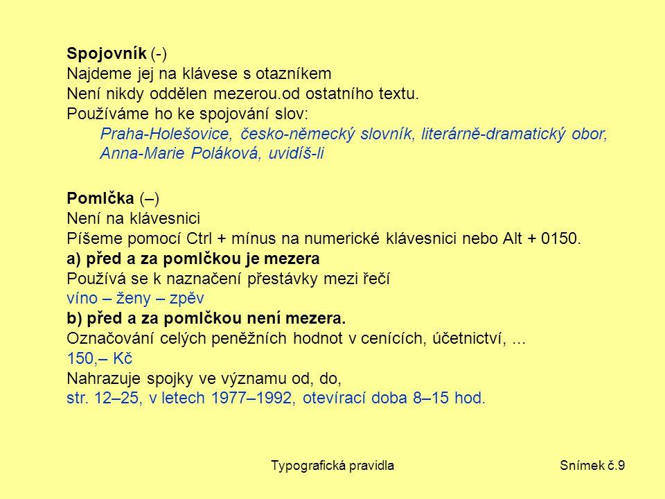Typografická pravidlaSnímek č.9 Spojovník (-) Najdeme jej na klávese s otazníkem Není nikdy oddělen mezerou.od ostatního textu. Používáme ho ke spojov