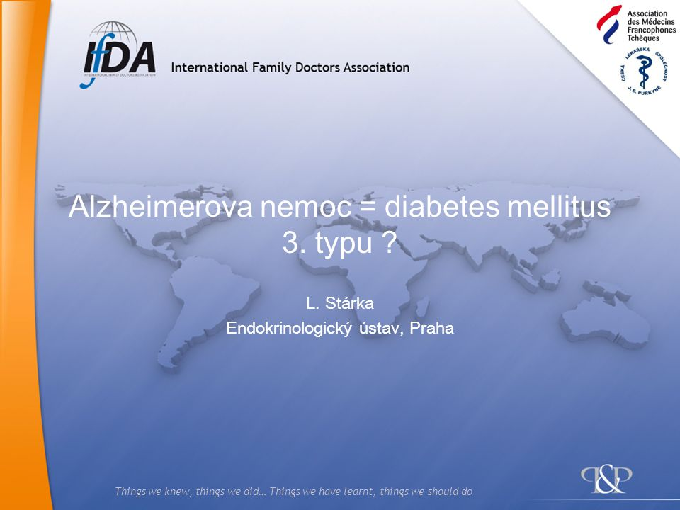 Things we knew, things we did… Things we have learnt, things we should do Alzheimerova nemoc = diabetes mellitus 3. typu ? L. Stárka Endokrinologický