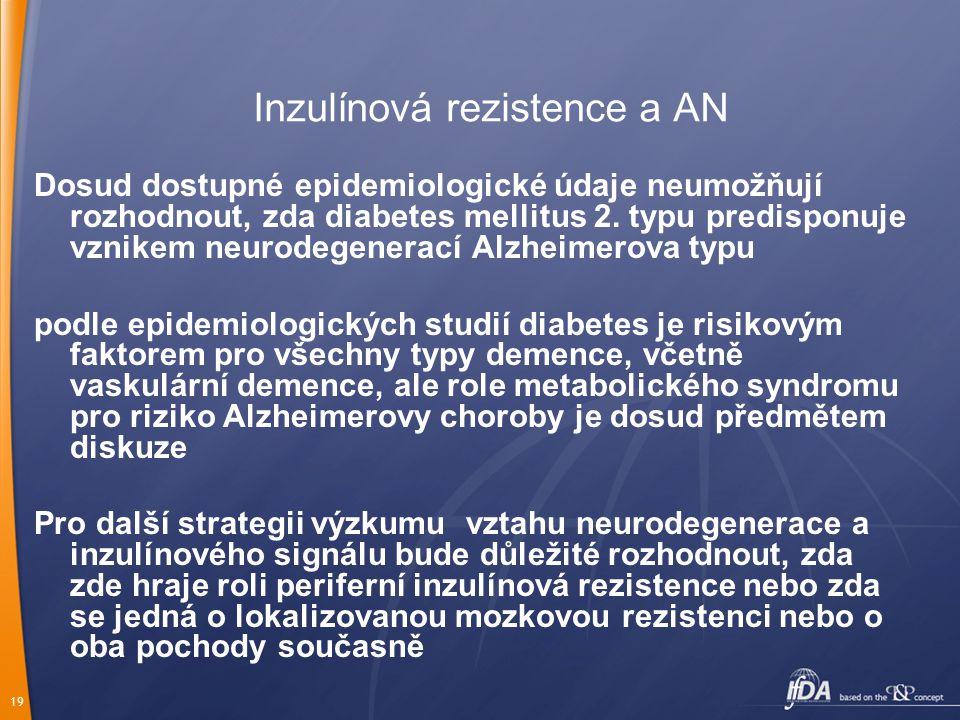 19 Inzulínová rezistence a AN Dosud dostupné epidemiologické údaje neumožňují rozhodnout, zda diabetes mellitus 2. typu predisponuje vznikem neurodege
