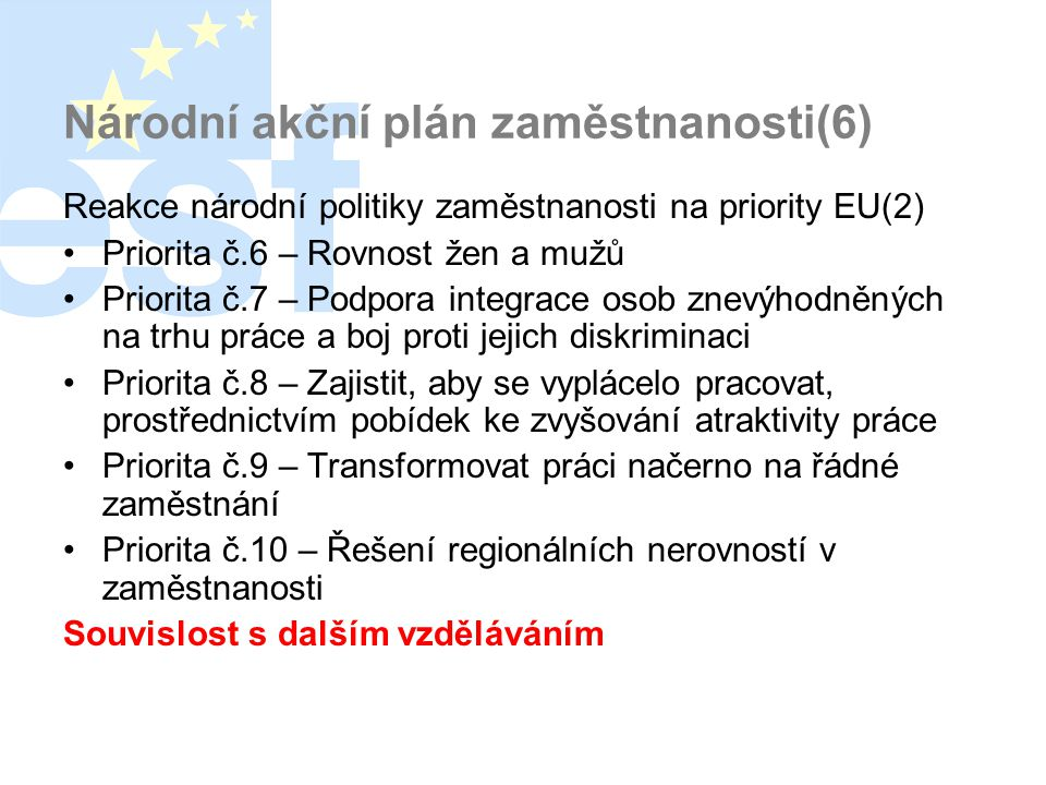 Národní akční plán zaměstnanosti(6) Reakce národní politiky zaměstnanosti na priority EU(2) •Priorita č.6 – Rovnost žen a mužů •Priorita č.7 – Podpora integrace osob znevýhodněných na trhu práce a boj proti jejich diskriminaci •Priorita č.8 – Zajistit, aby se vyplácelo pracovat, prostřednictvím pobídek ke zvyšování atraktivity práce •Priorita č.9 – Transformovat práci načerno na řádné zaměstnání •Priorita č.10 – Řešení regionálních nerovností v zaměstnanosti Souvislost s dalším vzděláváním