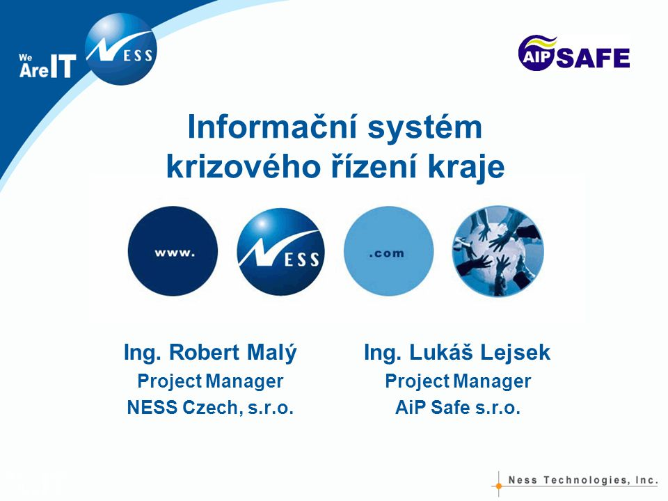 Informační systém krizového řízení kraje Ing. Robert Malý Project Manager NESS Czech, s.r.o. Ing. Lukáš Lejsek Project Manager AiP Safe s.r.o.