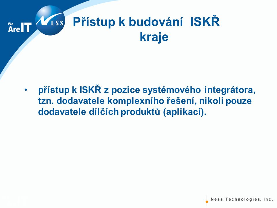 Přístup k budování ISKŘ kraje •přístup k ISKŘ z pozice systémového integrátora, tzn. dodavatele komplexního řešení, nikoli pouze dodavatele dílčích pr