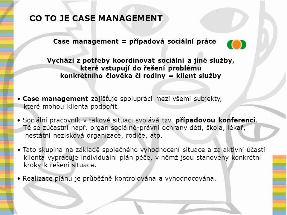 CO TO JE CASE MANAGEMENT Case management = případová sociální práce Vychází z potřeby koordinovat sociální a jiné služby, které vstupují do řešení pro
