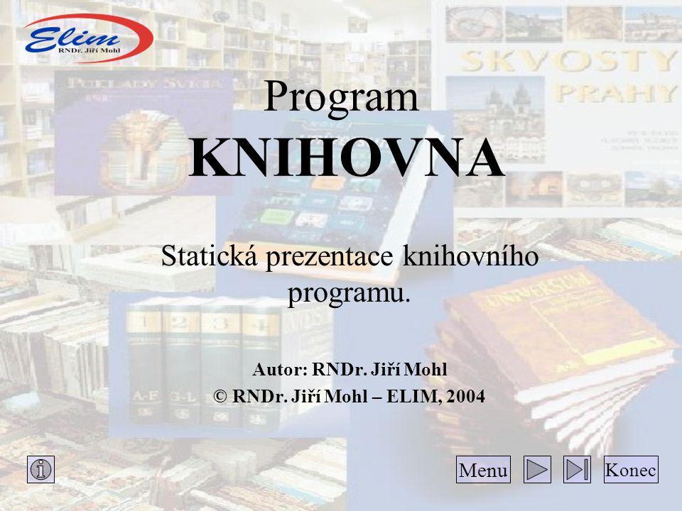 Program KNIHOVNA Statická prezentace knihovního programu. Autor: RNDr. Jiří Mohl © RNDr. Jiří Mohl – ELIM, 2004 Konec Menu