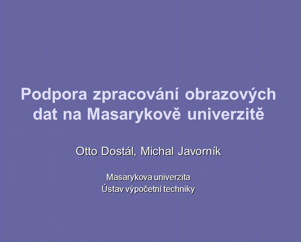 Podpora zpracování obrazových dat na Masarykově univerzitě Otto Dostál, Michal Javorník Masarykova univerzita Ústav výpočetní techniky