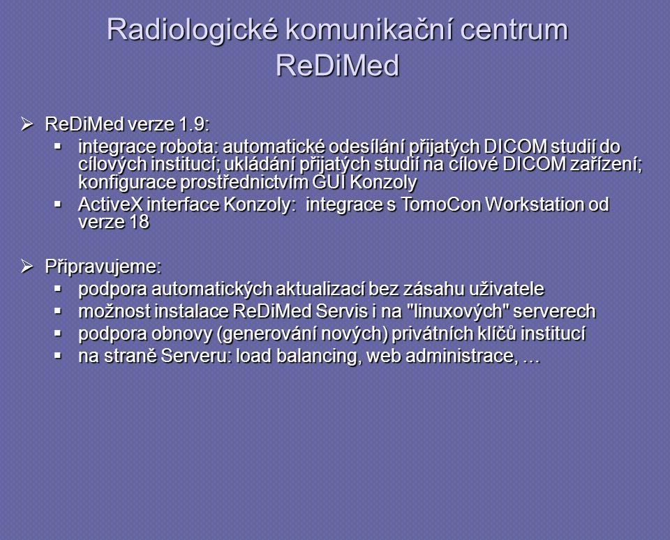 Radiologické komunikační centrum ReDiMed  ReDiMed verze 1.9:  integrace robota: automatické odesílání přijatých DICOM studií do cílových institucí; ukládání přijatých studií na cílové DICOM zařízení; konfigurace prostřednictvím GUI Konzoly  ActiveX interface Konzoly: integrace s TomoCon Workstation od verze 18  Připravujeme:  podpora automatických aktualizací bez zásahu uživatele  možnost instalace ReDiMed Servis i na linuxových serverech  podpora obnovy (generování nových) privátních klíčů institucí  na straně Serveru: load balancing, web administrace, …