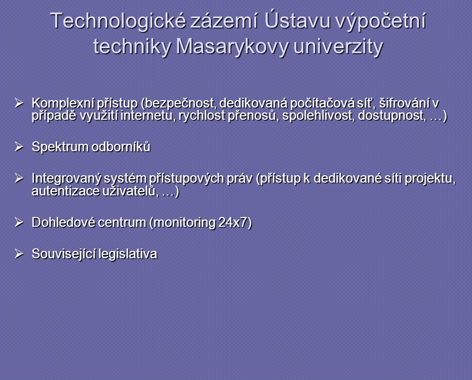 Technologické zázemí Ústavu výpočetní techniky Masarykovy univerzity  Komplexní přístup (bezpečnost, dedikovaná počítačová síť, šifrování v případě využití internetu, rychlost přenosů, spolehlivost, dostupnost, …)  Spektrum odborníků  Integrovaný systém přístupových práv (přístup k dedikované síti projektu, autentizace uživatelů, …)  Dohledové centrum (monitoring 24x7)  Související legislativa