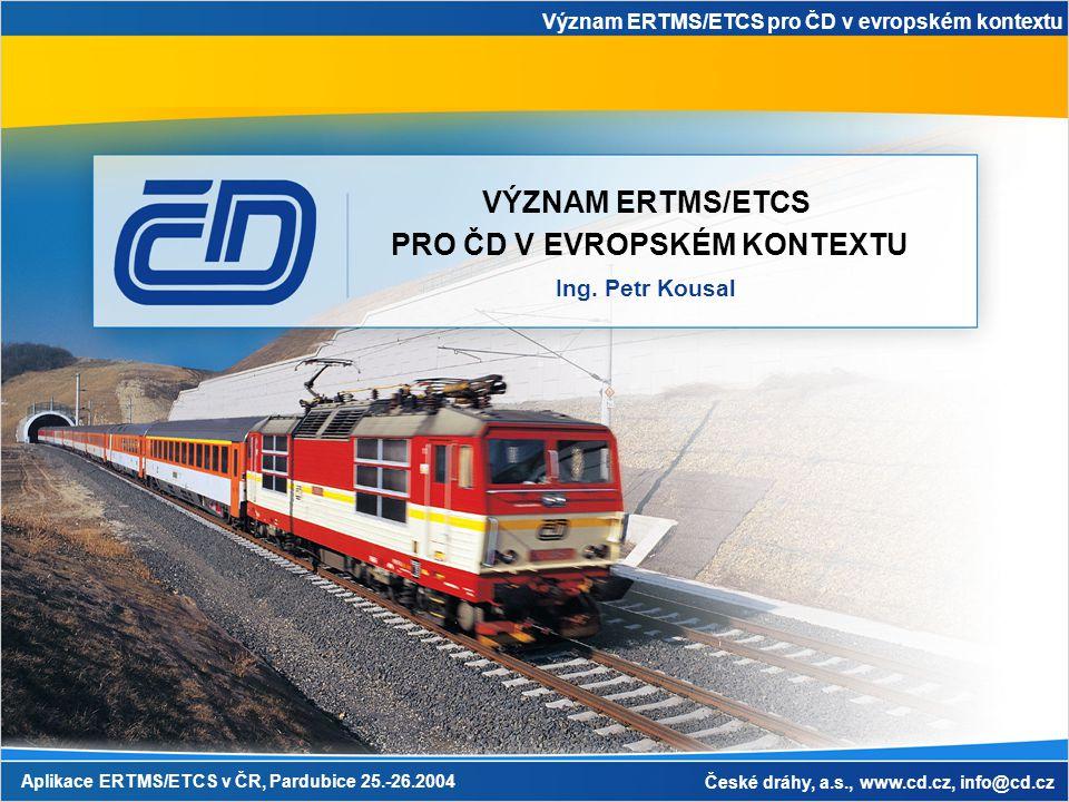 Význam ERTMS/ETCS pro ČD v evropském kontextu Aplikace ERTMS/ETCS v ČR, Pardubice 25.-26.2004 České dráhy, a.s., www.cd.cz, info@cd.cz VÝZNAM ERTMS/ETCS PRO ČD V EVROPSKÉM KONTEXTU Ing.