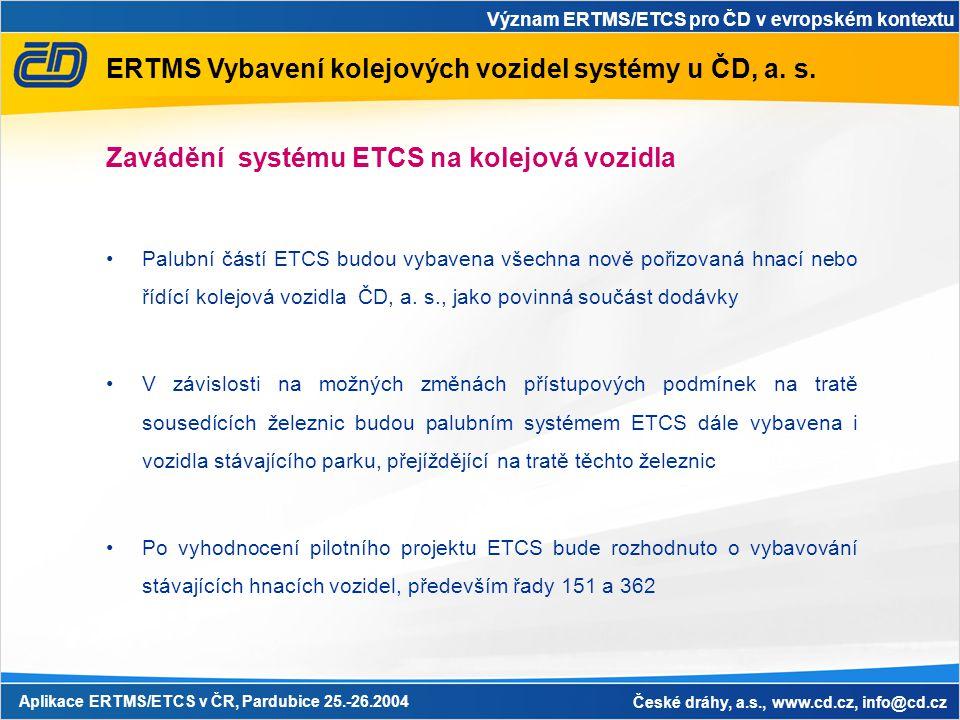 Význam ERTMS/ETCS pro ČD v evropském kontextu Aplikace ERTMS/ETCS v ČR, Pardubice 25.-26.2004 České dráhy, a.s., www.cd.cz, info@cd.cz ERTMS Vybavení kolejových vozidel systémy u ČD, a.