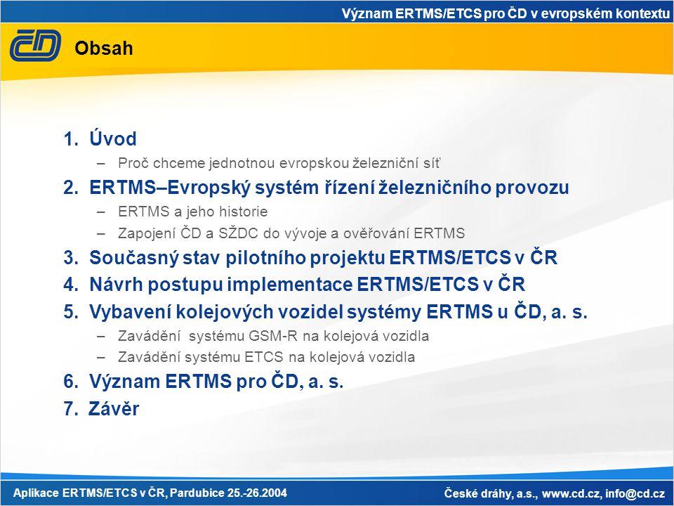 Význam ERTMS/ETCS pro ČD v evropském kontextu Aplikace ERTMS/ETCS v ČR, Pardubice 25.-26.2004 České dráhy, a.s., www.cd.cz, info@cd.cz Úvod – Proč chceme jednotnou evropskou železniční síť •V Evropě vzrůstá výrazně přeprava osob a zboží v souvislosti s rozšiřováním Evropské unie a vytvářením volného evropského trhu •Snahou Evropské unie je zvýšit konkurenceschopnost železniční dopravy •Potřebujeme jednotnou evropskou železniční síť •Interoperabilita transevropského železničního systému