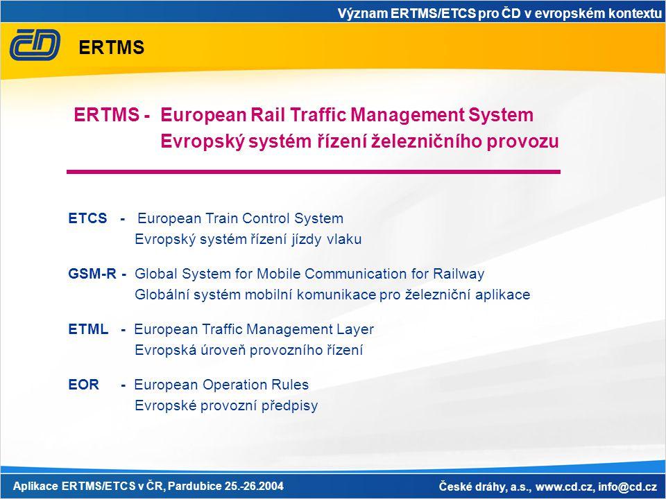 Význam ERTMS/ETCS pro ČD v evropském kontextu Aplikace ERTMS/ETCS v ČR, Pardubice 25.-26.2004 České dráhy, a.s., www.cd.cz, info@cd.cz ERTMS EOR - European Operation Rules Evropské provozní předpisy ERTMS - European Rail Traffic Management System Evropský systém řízení železničního provozu ETCS - European Train Control System Evropský systém řízení jízdy vlaku GSM-R - Global System for Mobile Communication for Railway Globální systém mobilní komunikace pro železniční aplikace ETML - European Traffic Management Layer Evropská úroveň provozního řízení