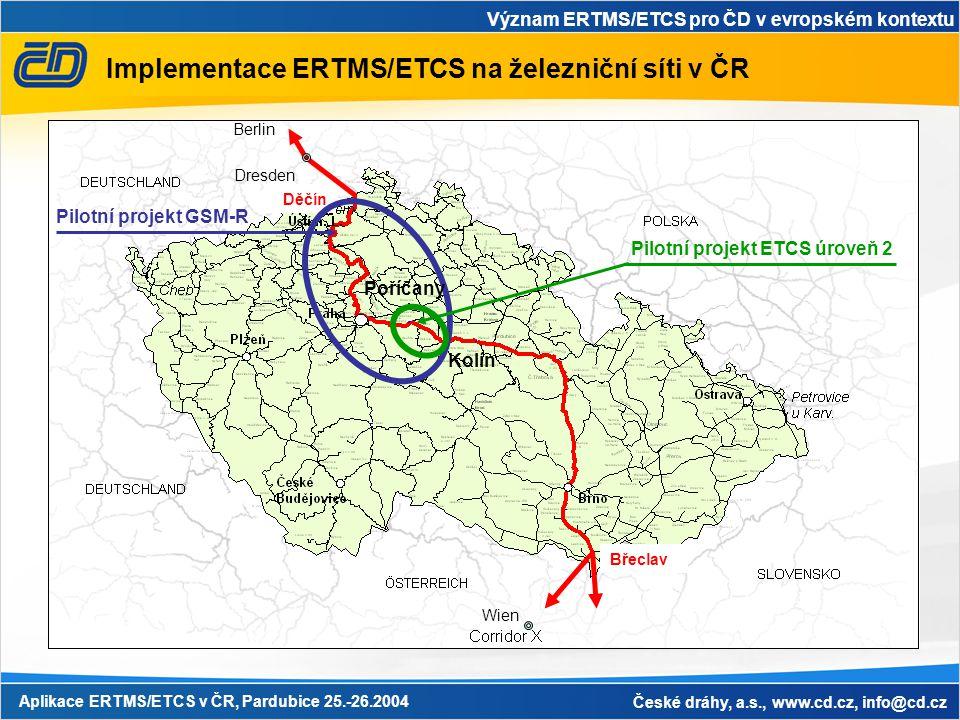 Význam ERTMS/ETCS pro ČD v evropském kontextu Aplikace ERTMS/ETCS v ČR, Pardubice 25.-26.2004 České dráhy, a.s., www.cd.cz, info@cd.cz Implementace ERTMS/ETCS na železniční síti v ČR Wien Dresden Berlin Děčín Břeclav Pilotní projekt GSM-R Pilotní projekt ETCS úroveň 2 Kolín Poříčany