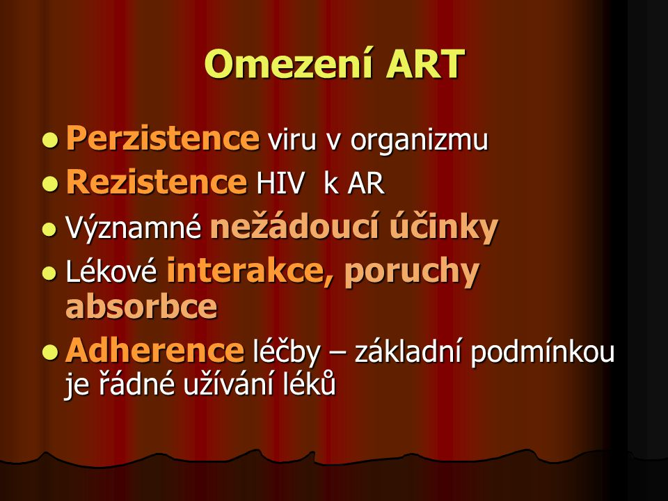 Omezení ART  Perzistence viru v organizmu  Rezistence HIV k AR  Významné nežádoucí účinky  Lékové interakce, poruchy absorbce  Adherence léčby –