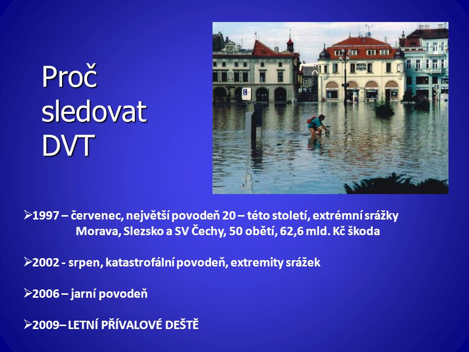 Proč sledovat DVT  1997 – červenec, největší povodeň 20 – této století, extrémní srážky Morava, Slezsko a SV Čechy, 50 obětí, 62,6 mld. Kč škoda  20