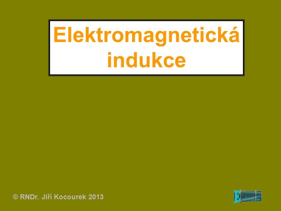 Elektromagnetická indukce © RNDr. Jiří Kocourek 2013