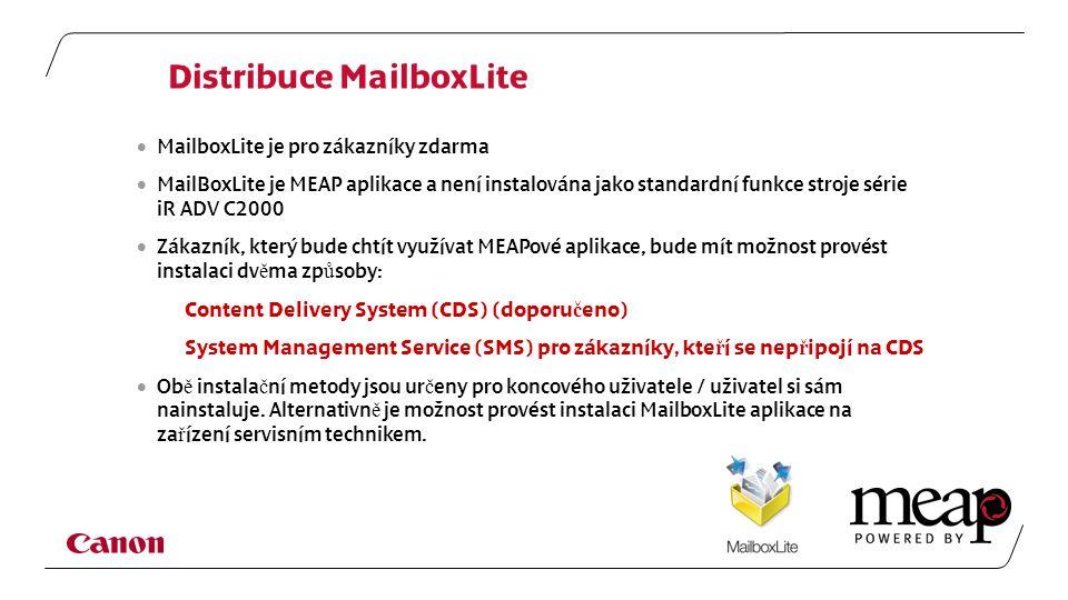 Distribuce MailboxLite  MailboxLite je pro zákazníky zdarma  MailBoxLite je MEAP aplikace a není instalována jako standardní funkce stroje série iR ADV C2000  Zákazník, který bude chtít využívat MEAPové aplikace, bude mít možnost provést instalaci dv ě ma zp ů soby: Content Delivery System (CDS) (doporu č eno) System Management Service (SMS) pro zákazníky, kte ř í se nep ř ipojí na CDS  Ob ě instala č ní metody jsou ur č eny pro koncového uživatele / uživatel si sám nainstaluje.