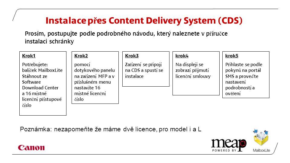 Instalace p ř es Content Delivery System (CDS) Krok1 Pot ř ebujete: balí č ek MailboxLite Stáhnout ze Software Download Center a 16 místné licen č ní p ř ístupové č íslo Krok2 pomocí dotykového panelu na za ř ízení MFP a v p ř íslušném menu nastavíte 16 místné licen č ní č íslo Krok3 Za ř ízení se p ř ipojí na CDS a spustí se instalace krok4 Na displeji se zobrazí p ř ijmutí licen č ní smlouvy Prosím, postupujte podle podrobného návodu, který naleznete v p ř íru č ce instalaci schránky krok5 P ř ihlaste se podle pokyn ů na portál SMS a prove ď te nastavení podrobností a ov ěř ení Poznámka: nezapomeňte že máme dvě licence, pro model i a L