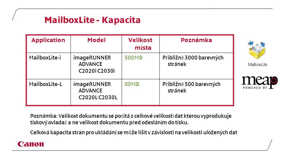 MailboxLite - Kapacita ApplicationModelVelikost místa Poznámka MailboxLite-iimageRUNNER ADVANCE C2020i C2030i 500MB P ř ibližn ě 3000 barevných stránek MailboxLite-LimageRUNNER ADVANCE C2020L C2030L 80MB P ř ibližn ě 500 barevných stránek Poznámka: Velikost dokumentu se po č ítá z celkové velikost i dat kterou vyprodukuje tiskový ovlada č a ne velikost dokumentu p ř ed odesláním do tisku.