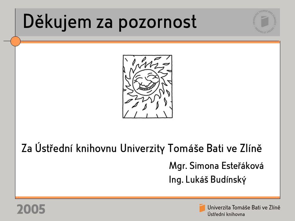 2005 Děkujem za pozornost Za Ústřední knihovnu Univerzity Tomáše Bati ve Zlíně Mgr. Simona Esteřáková Ing. Lukáš Budínský