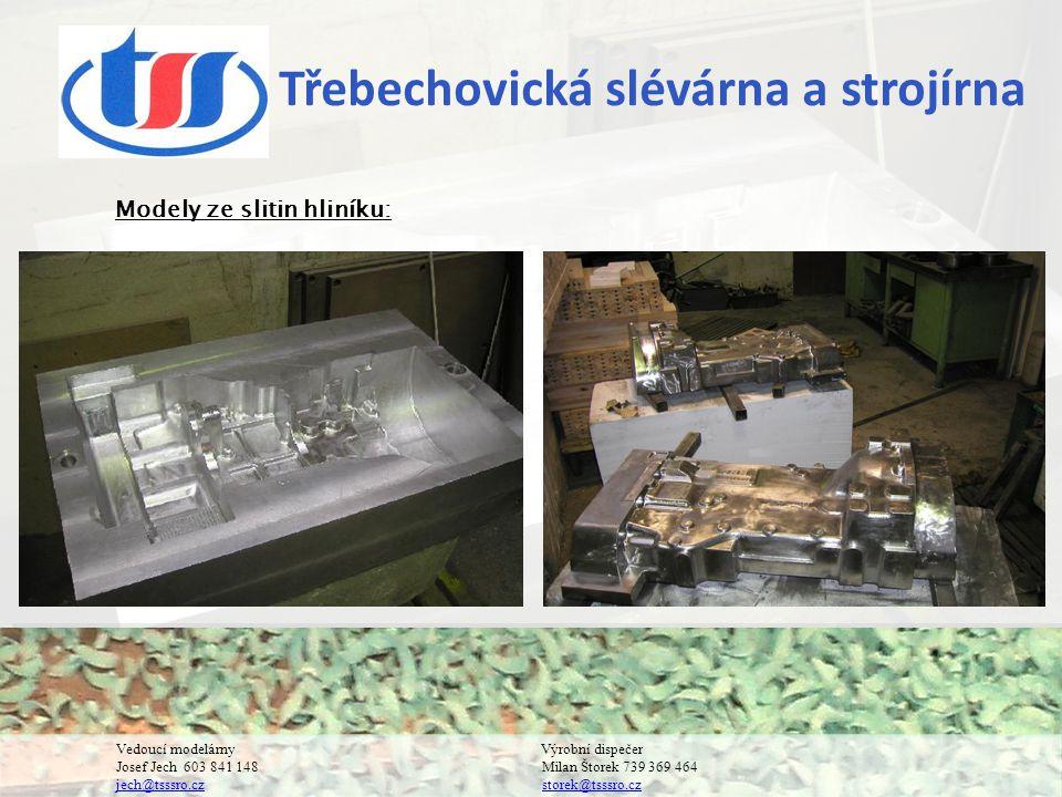 Třebechovická slévárna a strojírna Vedoucí modelárnyVýrobní dispečer Josef Jech 603 841 148 Milan Štorek 739 369 464 jech@tsssro.cz storek@tsssro.cz jech@tsssro.czstorek@tsssro.cz Modely ze slitin hliníku: