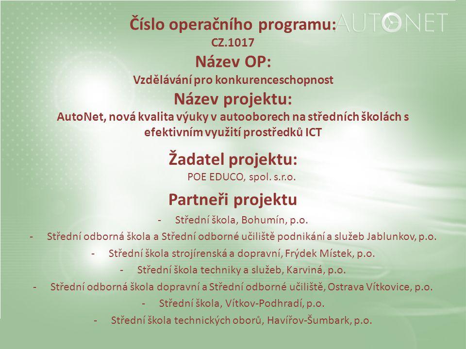 Číslo operačního programu: CZ.1017 Název OP: Vzdělávání pro konkurenceschopnost Název projektu: AutoNet, nová kvalita výuky v autooborech na středních školách s efektivním využití prostředků ICT Žadatel projektu: POE EDUCO, spol.
