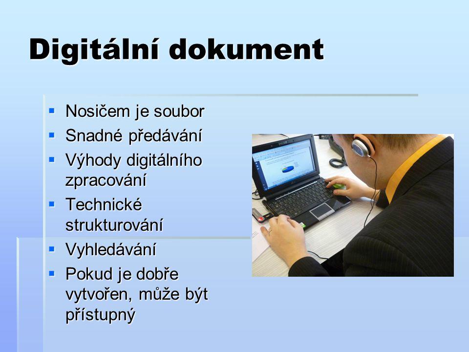 Digitální dokument  Nosičem je soubor  Snadné předávání  Výhody digitálního zpracování  Technické strukturování  Vyhledávání  Pokud je dobře vytvořen, může být přístupný